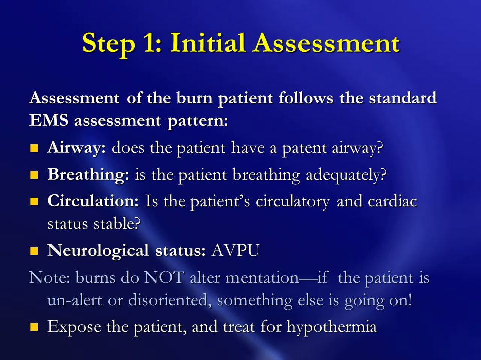 Step 1: Initial Assessment Assessment of the burn patient follows the standard EMS assessment pattern: Airway: does the patient have a patent airway.