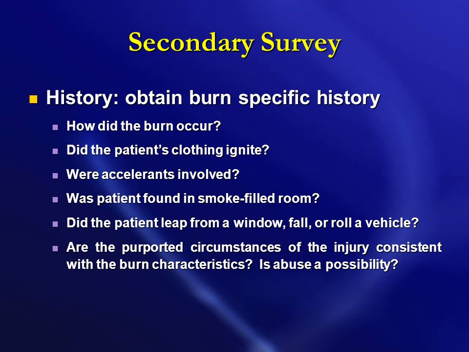 Secondary Survey History: obtain burn specific history History: obtain burn specific history How did the burn occur.