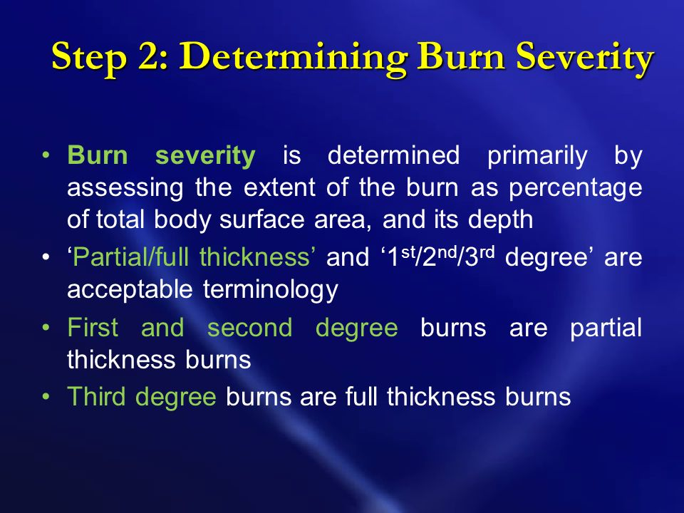 Step 2: Determining Burn Severity Burn severity is determined primarily by assessing the extent of the burn as percentage of total body surface area, and its depth Partial/full thickness and 1 st /2 nd /3 rd degree are acceptable terminology First and second degree burns are partial thickness burns Third degree burns are full thickness burns