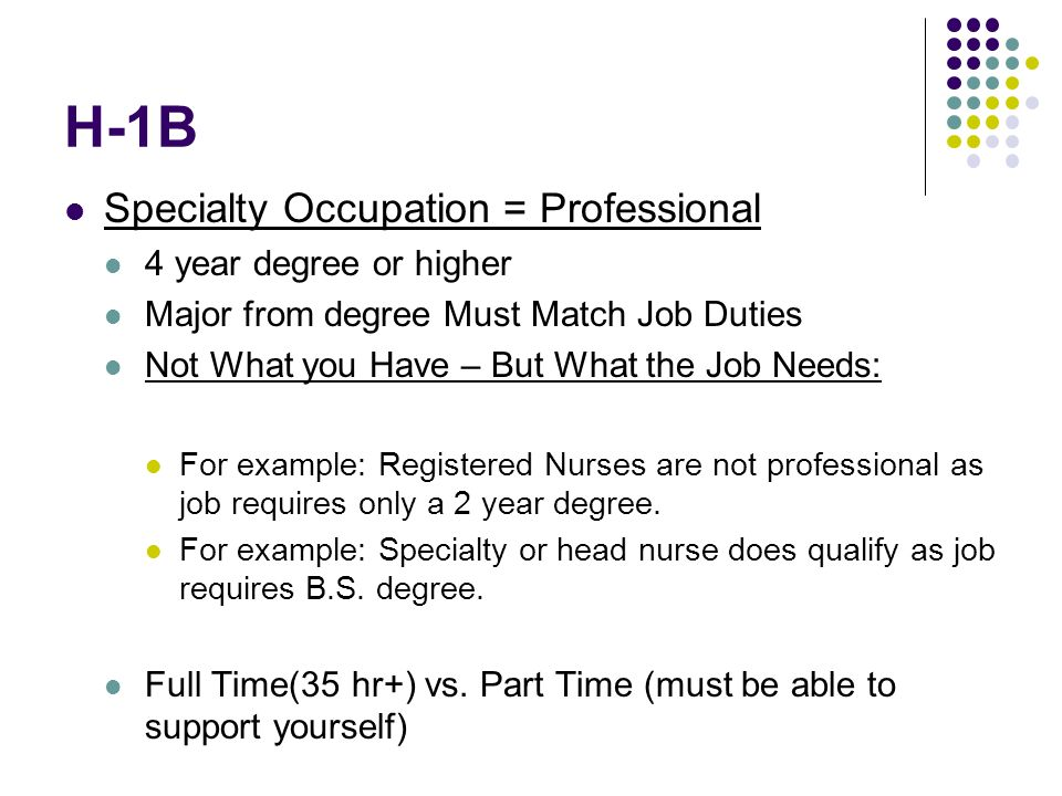 H-1B Specialty Occupation = Professional 4 year degree or higher Major from degree Must Match Job Duties Not What you Have – But What the Job Needs: For example: Registered Nurses are not professional as job requires only a 2 year degree.