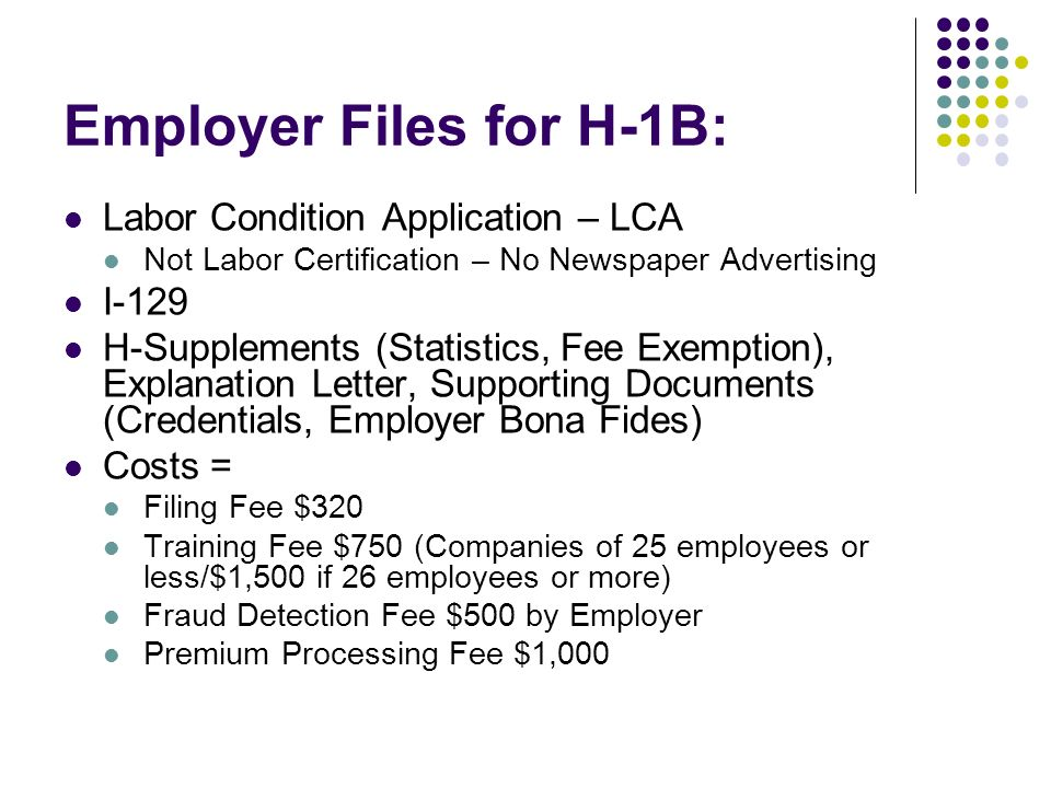 Employer Files for H-1B: Labor Condition Application – LCA Not Labor Certification – No Newspaper Advertising I-129 H-Supplements (Statistics, Fee Exemption), Explanation Letter, Supporting Documents (Credentials, Employer Bona Fides) Costs = Filing Fee $320 Training Fee $750 (Companies of 25 employees or less/$1,500 if 26 employees or more) Fraud Detection Fee $500 by Employer Premium Processing Fee $1,000