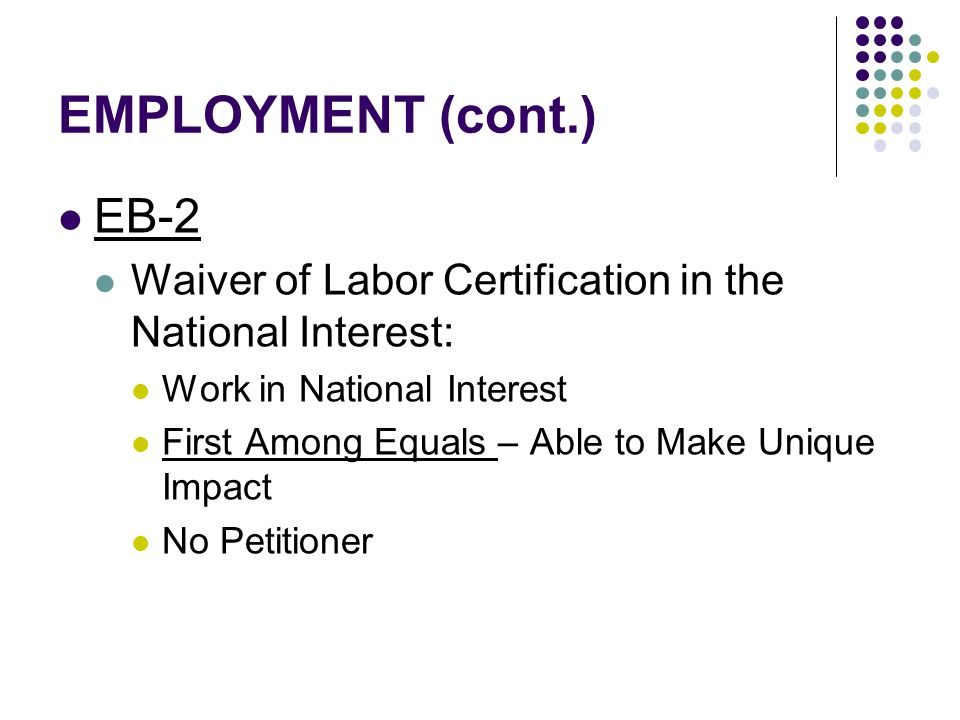EMPLOYMENT (cont.) EB-2 Waiver of Labor Certification in the National Interest: Work in National Interest First Among Equals – Able to Make Unique Impact No Petitioner