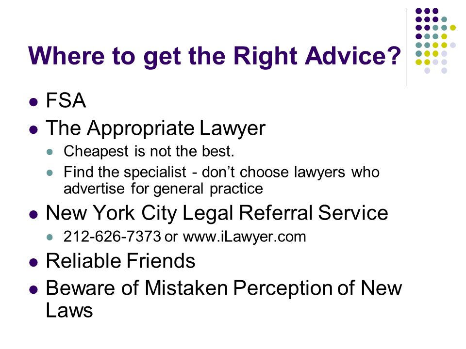 Where to get the Right Advice? FSA The Appropriate Lawyer Cheapest is not the best. Find the specialist - dont choose lawyers who advertise for genera