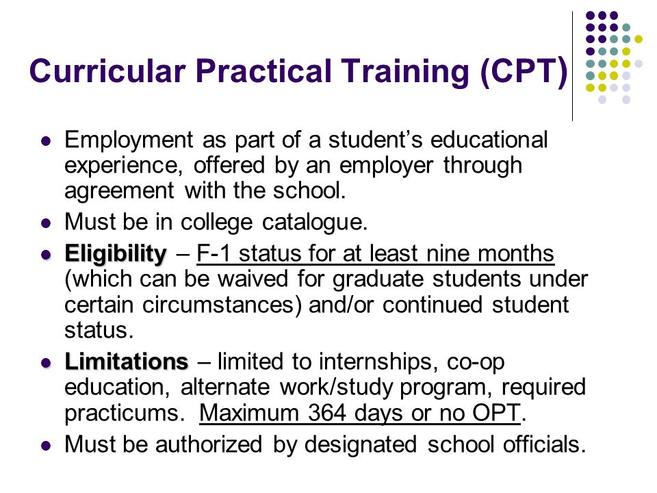 Curricular Practical Training (CPT ) Employment as part of a students educational experience, offered by an employer through agreement with the school.