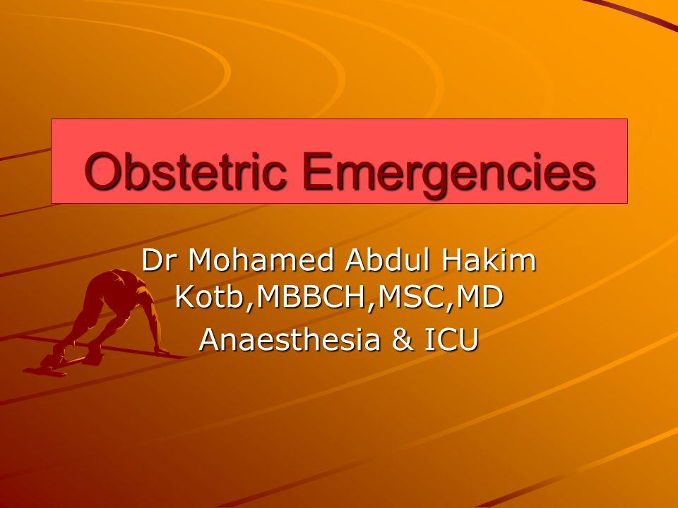 Obstetric Emergencies Dr Mohamed Abdul Hakim Kotb,MBBCH,MSC,MD Anaesthesia & ICU