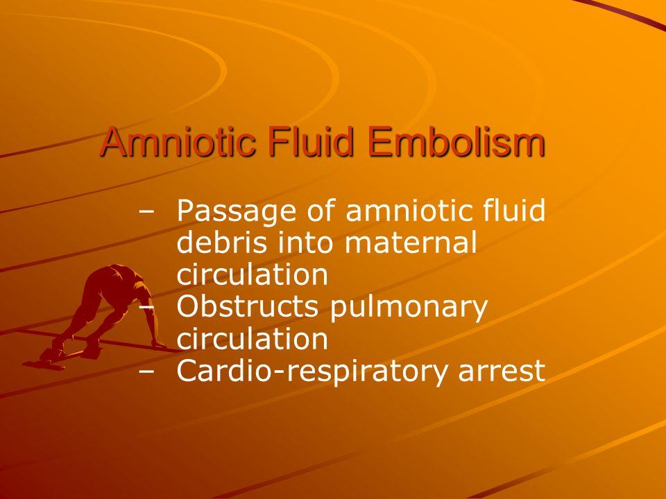 Amniotic Fluid Embolism – –Passage of amniotic fluid debris into maternal circulation – –Obstructs pulmonary circulation – –Cardio-respiratory arrest