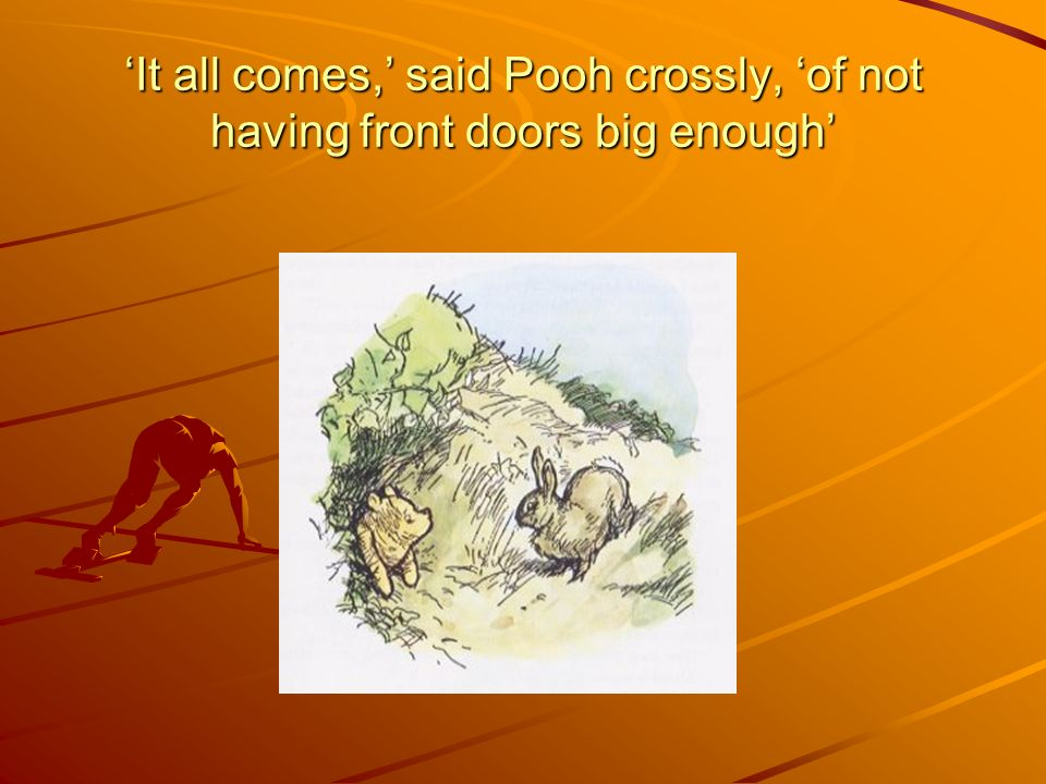 It all comes, said Pooh crossly, of not having front doors big enough