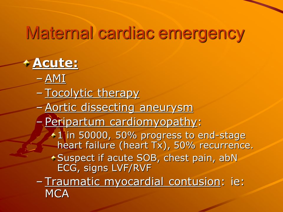 Maternal cardiac emergency Acute: –AMI –Tocolytic therapy –Aortic dissecting aneurysm –Peripartum cardiomyopathy: 1 in 50000, 50% progress to end-stag