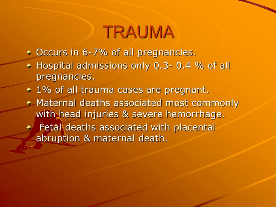 TRAUMA Occurs in 6-7% of all pregnancies. Hospital admissions only 0.3- 0.4 % of all pregnancies. 1% of all trauma cases are pregnant. Maternal deaths