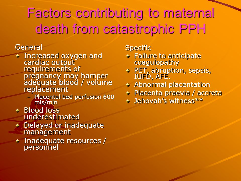 Factors contributing to maternal death from catastrophic PPH General Increased oxygen and cardiac output requirements of pregnancy may hamper adequate