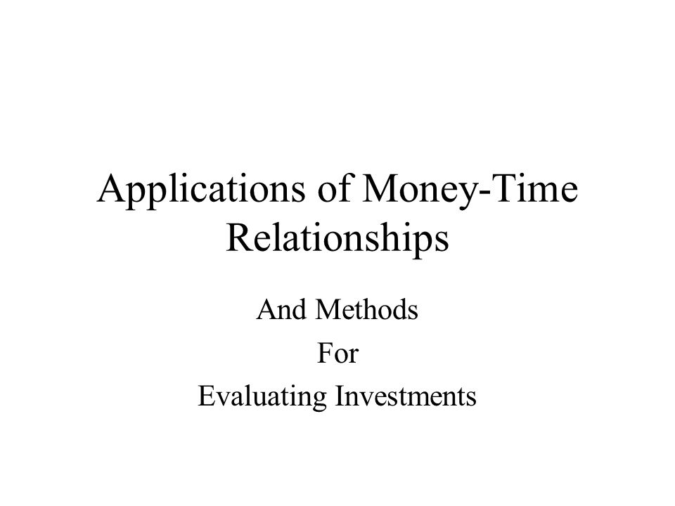 Applications of Money-Time Relationships And Methods For Evaluating Investments