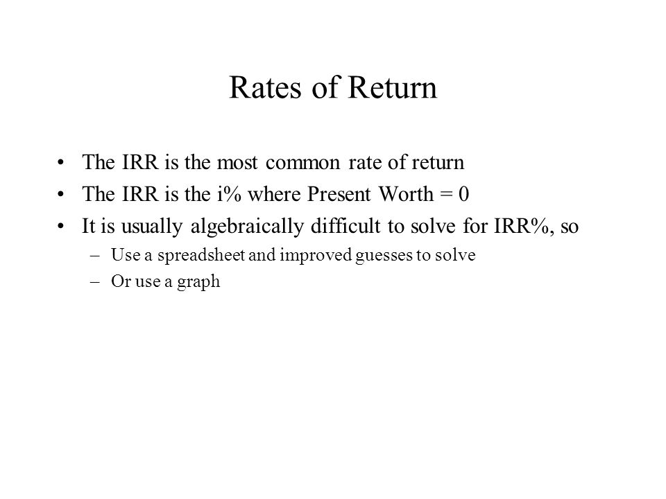 Rates of Return The IRR is the most common rate of return The IRR is the i% where Present Worth = 0 It is usually algebraically difficult to solve for