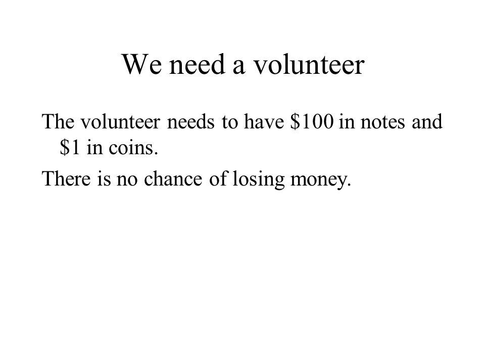 We need a volunteer The volunteer needs to have $100 in notes and $1 in coins. There is no chance of losing money.