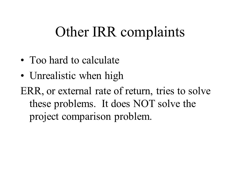 Other IRR complaints Too hard to calculate Unrealistic when high ERR, or external rate of return, tries to solve these problems. It does NOT solve the
