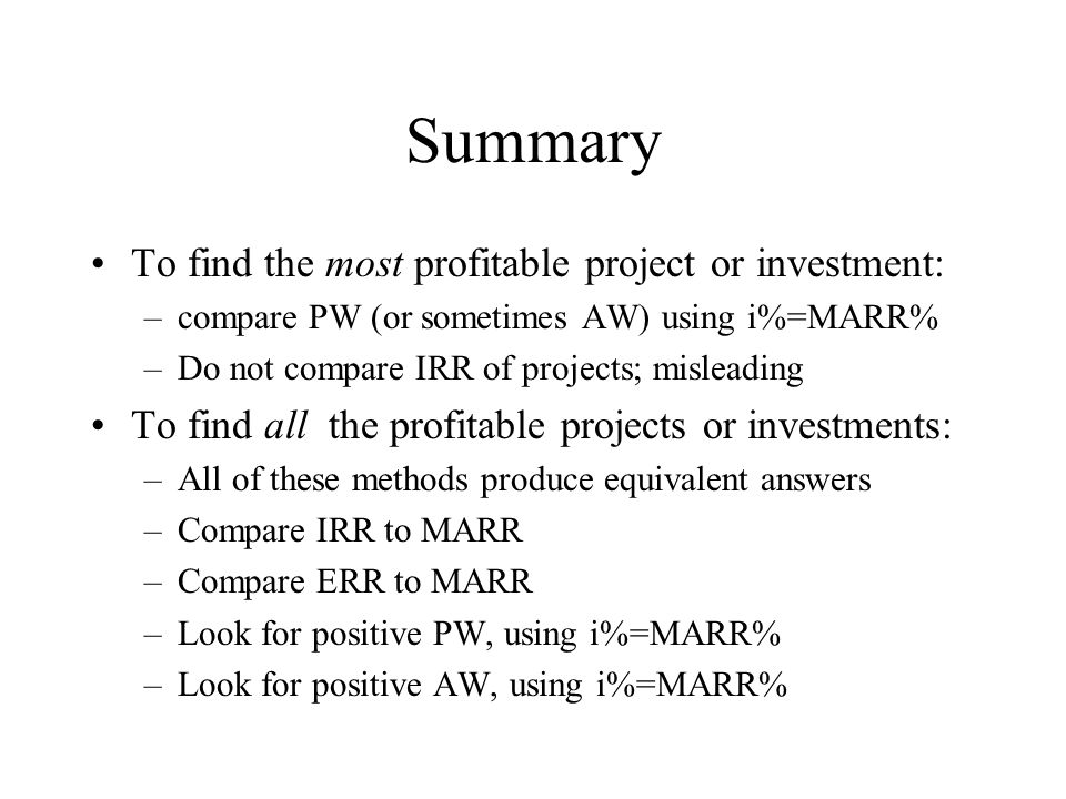 Summary To find the most profitable project or investment: –compare PW (or sometimes AW) using i%=MARR% –Do not compare IRR of projects; misleading To