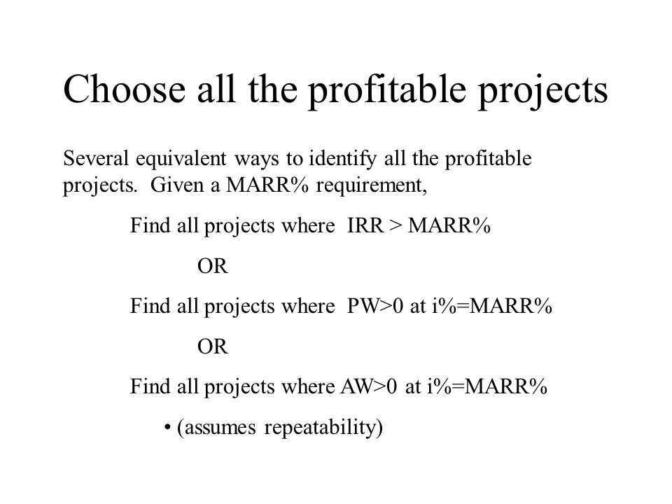 Choose all the profitable projects Several equivalent ways to identify all the profitable projects. Given a MARR% requirement, Find all projects where
