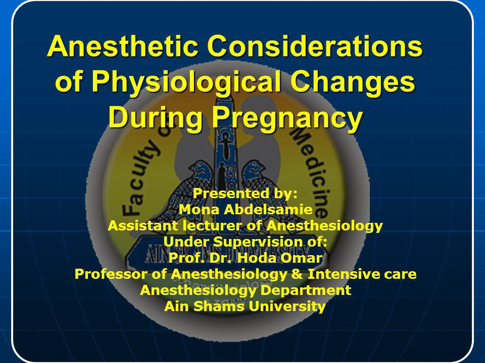 Anesthetic Considerations of Physiological Changes During Pregnancy Presented by: Mona Abdelsamie Assistant lecturer of Anesthesiology Under Supervisi