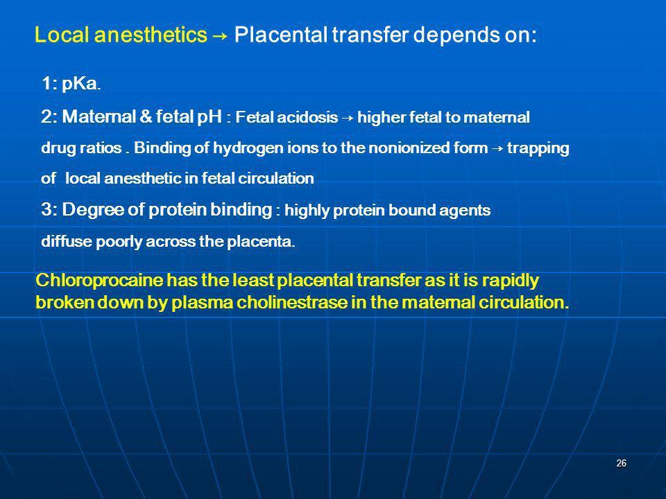 26 Local anesthetics Placental transfer depends on: 1: pKa. 2: Maternal & fetal pH : Fetal acidosis higher fetal to maternal drug ratios. Binding of h