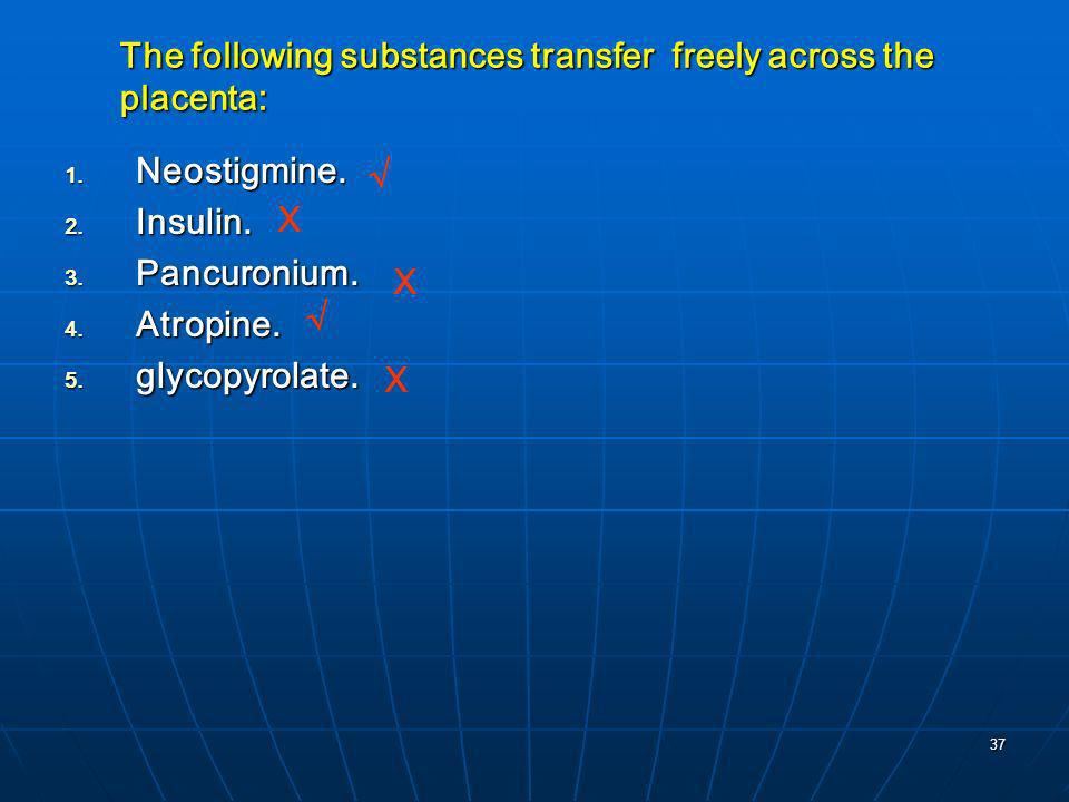37 The following substances transfer freely across the placenta: Neostigmine. Neostigmine. Insulin. Insulin. Pancuronium. Pancuronium. Atropine. Atrop