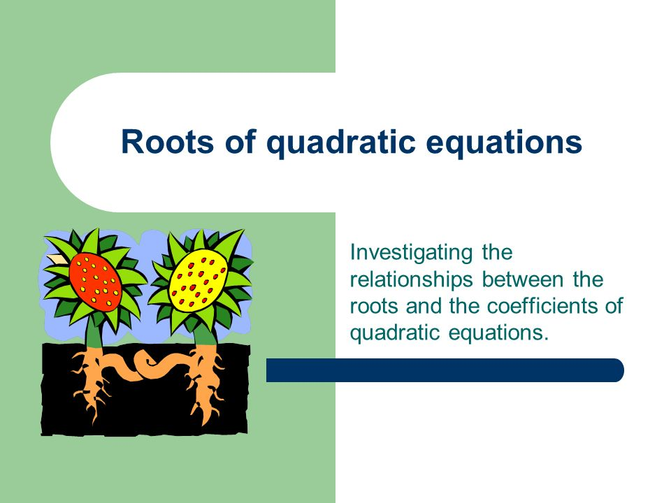 Roots of quadratic equations Investigating the relationships between the roots and the coefficients of quadratic equations.