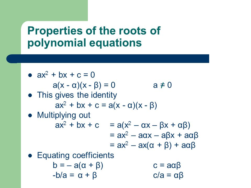 Properties of the roots of polynomial equations ax 2 + bx + c = 0 a(x - α)(x - β) = 0a = 0 This gives the identity ax 2 + bx + c = a(x - α)(x - β) Multiplying out ax 2 + bx + c = a(x 2 – αx – βx + αβ) = ax 2 – aαx – aβx + aαβ = ax 2 – ax(α + β) + aαβ Equating coefficients b = – a(α + β)c = aαβ -b/a = α + βc/a = αβ