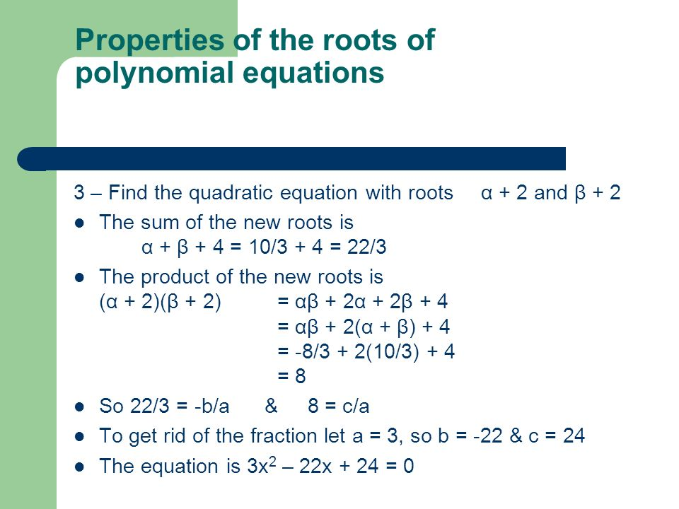 3 – Find the quadratic equation with roots α + 2 and β + 2 The sum of the new roots is α + β + 4 = 10/3 + 4 = 22/3 The product of the new roots is (α + 2)(β + 2) = αβ + 2α + 2β + 4 = αβ + 2(α + β) + 4 = -8/3 + 2(10/3) + 4 = 8 So 22/3 = -b/a & 8 = c/a To get rid of the fraction let a = 3, so b = -22 & c = 24 The equation is 3x 2 – 22x + 24 = 0 Properties of the roots of polynomial equations