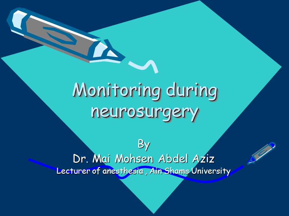 Monitoring during neurosurgery By Dr. Mai Mohsen Abdel Aziz Lecturer of anesthesia, Ain Shams University