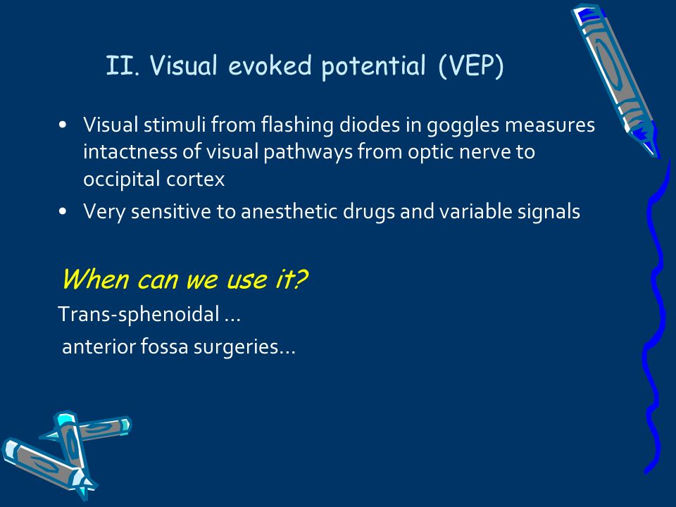 II. Visual evoked potential (VEP) Visual stimuli from flashing diodes in goggles measures intactness of visual pathways from optic nerve to occipital