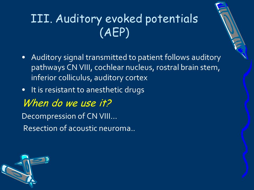 III. Auditory evoked potentials (AEP) Auditory signal transmitted to patient follows auditory pathways CN VIII, cochlear nucleus, rostral brain stem,