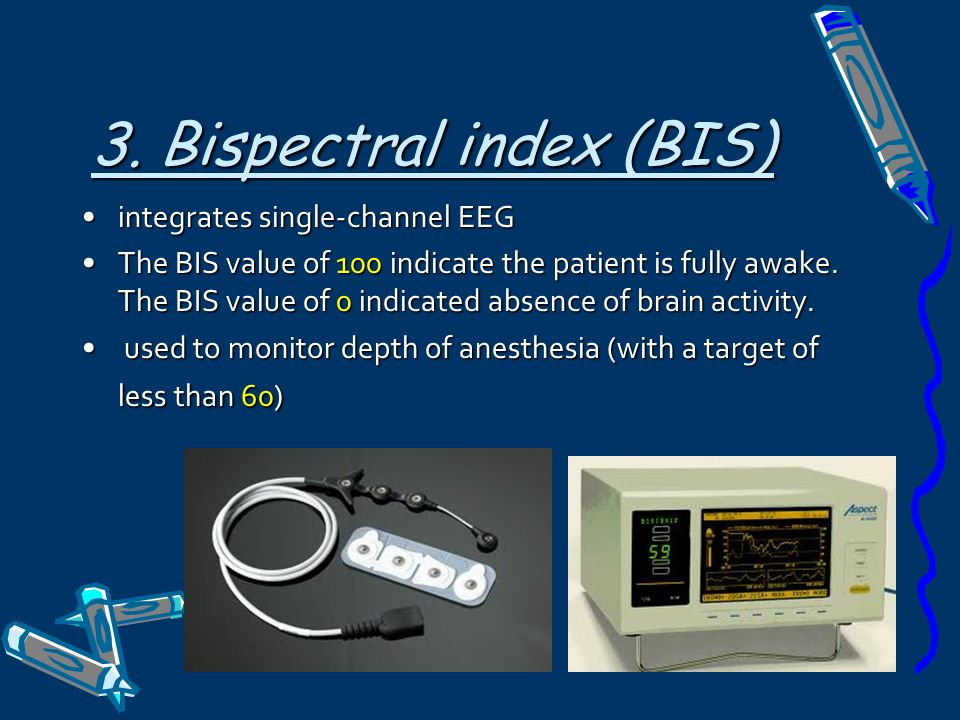 3. Bispectral index (BIS) integrates single-channel EEGintegrates single-channel EEG The BIS value of 100 indicate the patient is fully awake. The BIS