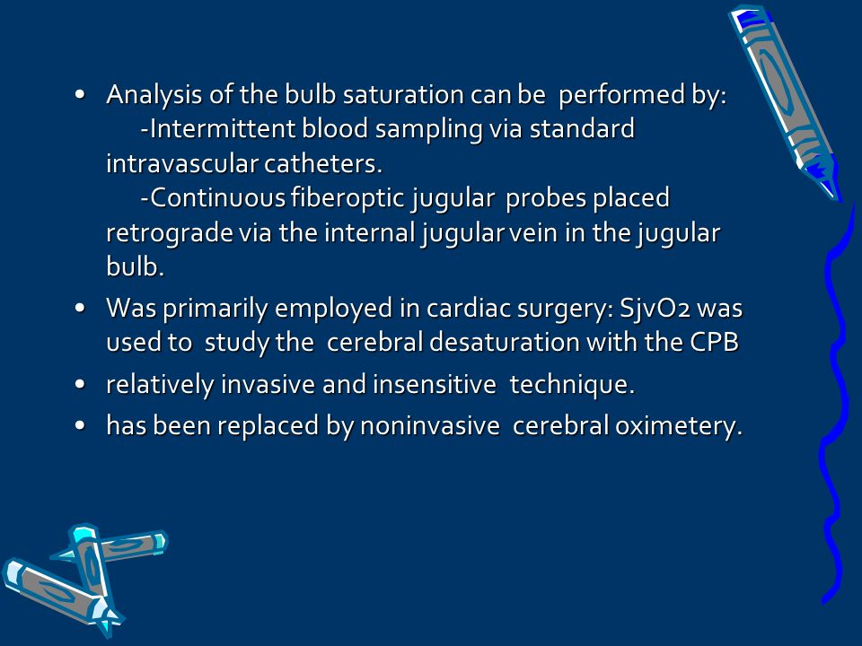 Analysis of the bulb saturation can be performed by: -Intermittent blood sampling via standard intravascular catheters. -Continuous fiberoptic jugular