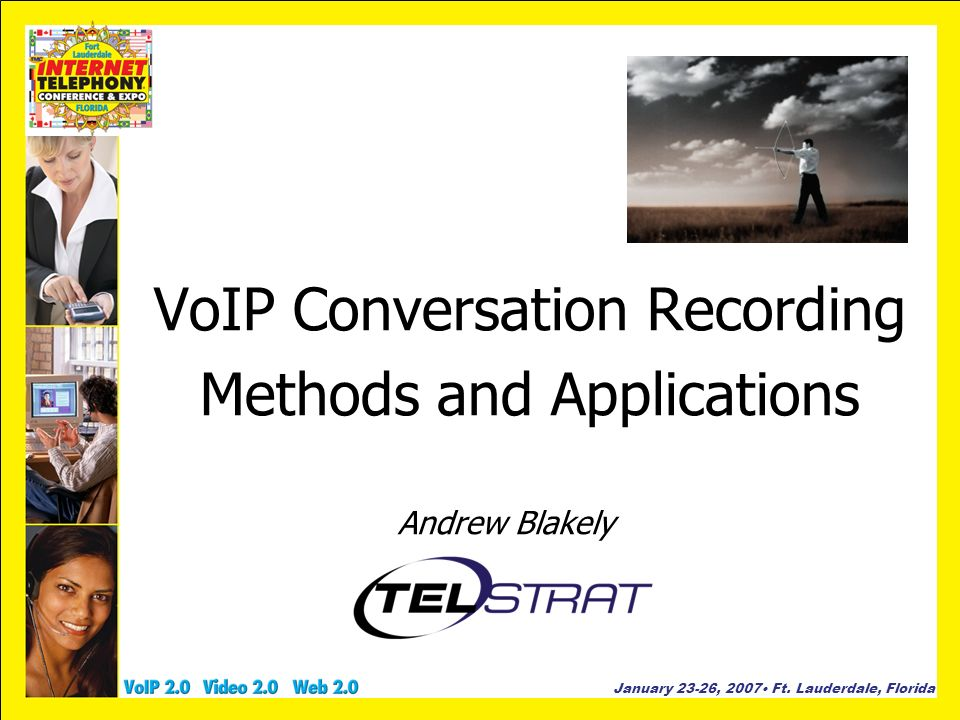 January 23-26, 2007 Ft. Lauderdale, Florida VoIP Conversation Recording Methods and Applications Andrew Blakely