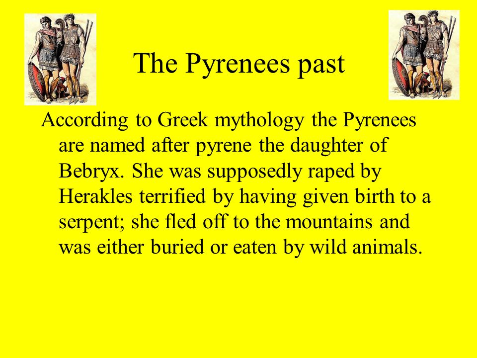 The Pyrenees past According to Greek mythology the Pyrenees are named after pyrene the daughter of Bebryx. She was supposedly raped by Herakles terrif