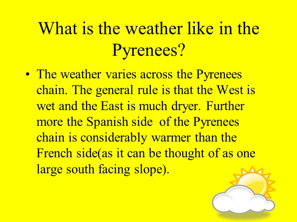 What is the weather like in the Pyrenees? The weather varies across the Pyrenees chain. The general rule is that the West is wet and the East is much