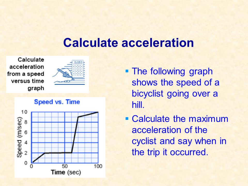 Calculate acceleration The following graph shows the speed of a bicyclist going over a hill. Calculate the maximum acceleration of the cyclist and say