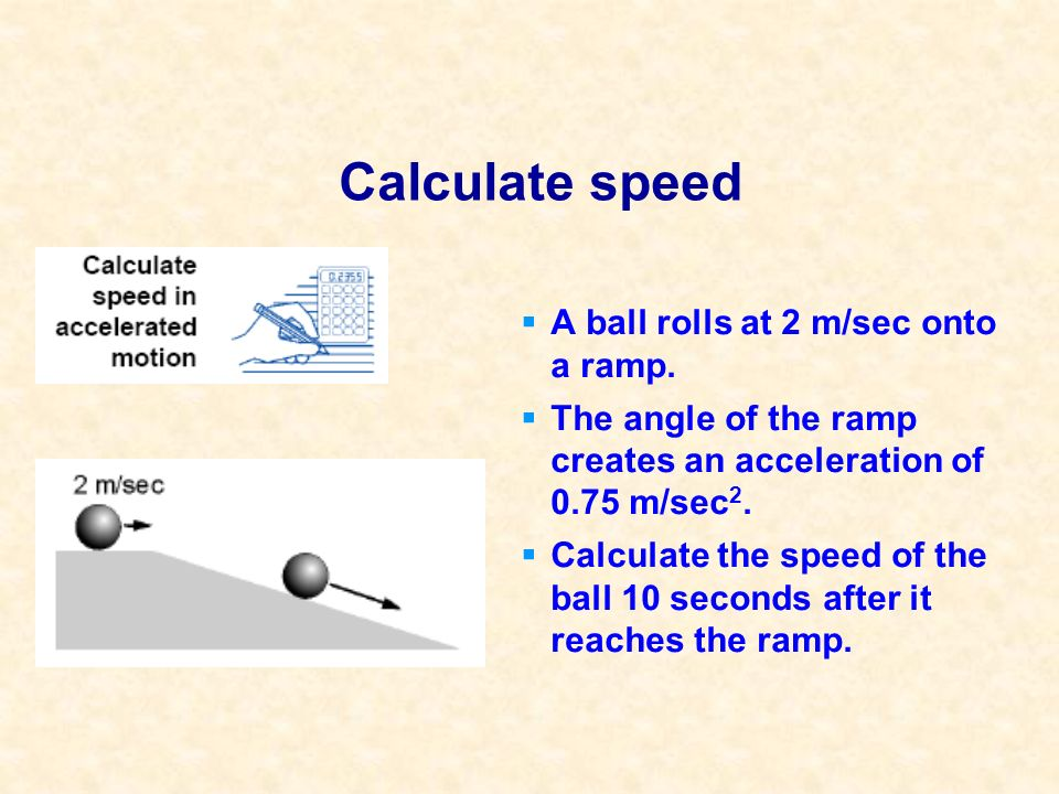 Calculate speed A ball rolls at 2 m/sec onto a ramp. The angle of the ramp creates an acceleration of 0.75 m/sec 2. Calculate the speed of the ball 10