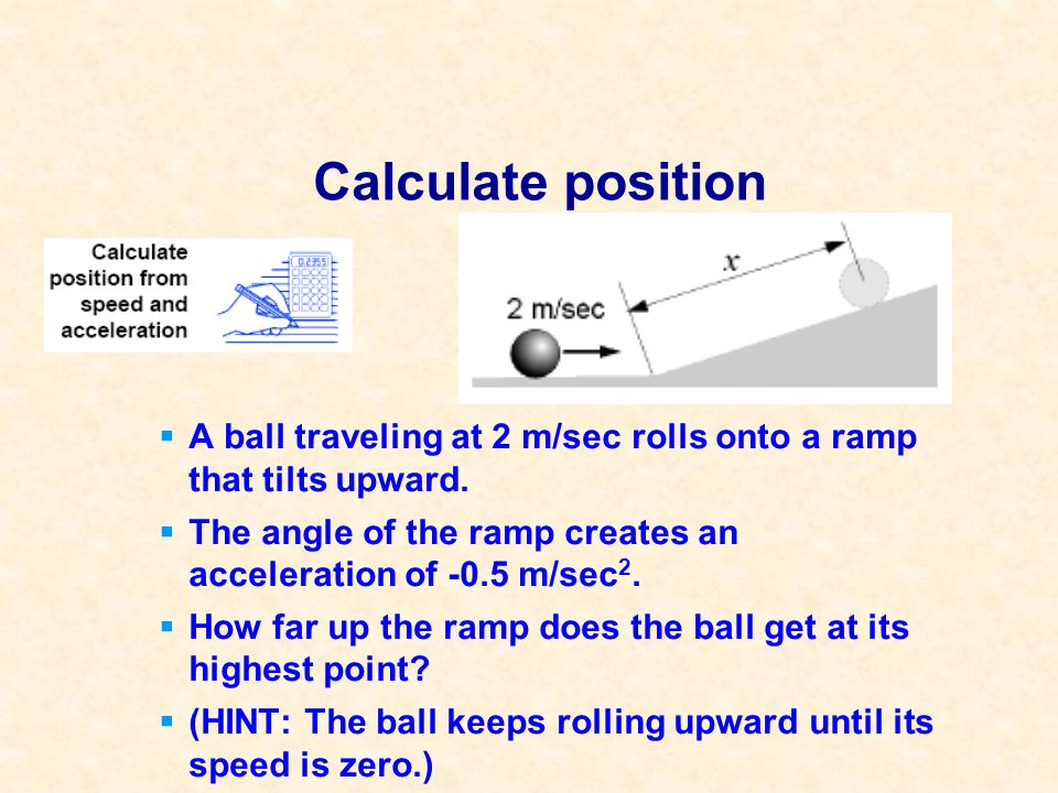 Calculate position A ball traveling at 2 m/sec rolls onto a ramp that tilts upward. The angle of the ramp creates an acceleration of -0.5 m/sec 2. How