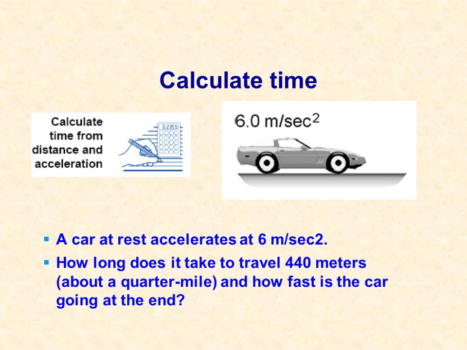 Calculate time A car at rest accelerates at 6 m/sec2. How long does it take to travel 440 meters (about a quarter-mile) and how fast is the car going