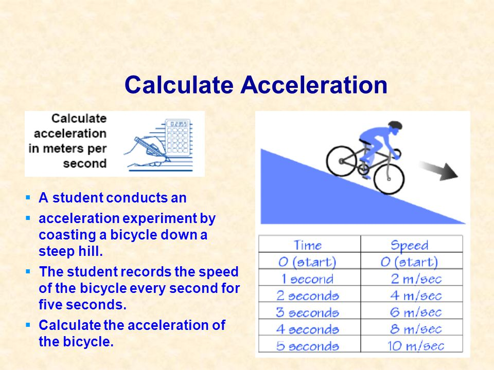 Calculate Acceleration A student conducts an acceleration experiment by coasting a bicycle down a steep hill. The student records the speed of the bic