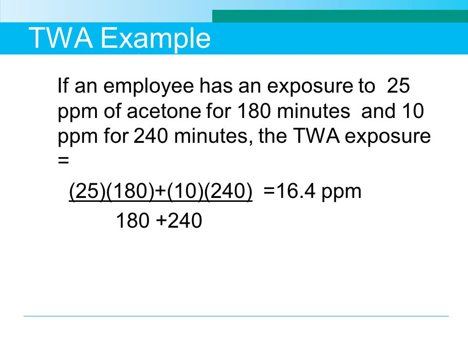 TWA Example If an employee has an exposure to 25 ppm of acetone for 180 minutes and 10 ppm for 240 minutes, the TWA exposure = (25)(180)+(10)(240) =16