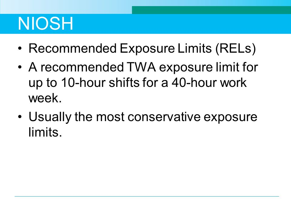NIOSH Recommended Exposure Limits (RELs) A recommended TWA exposure limit for up to 10-hour shifts for a 40-hour work week. Usually the most conservat