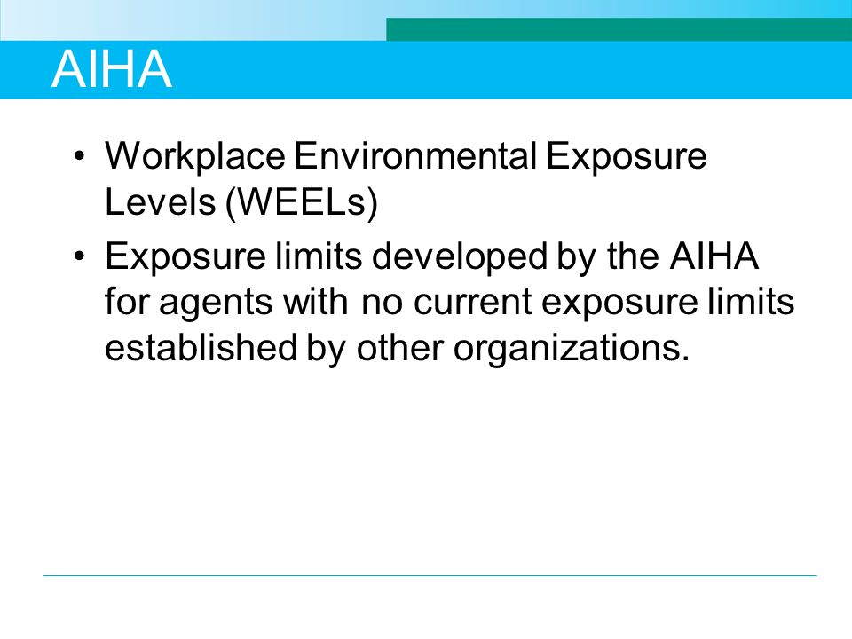 AIHA Workplace Environmental Exposure Levels (WEELs) Exposure limits developed by the AIHA for agents with no current exposure limits established by o