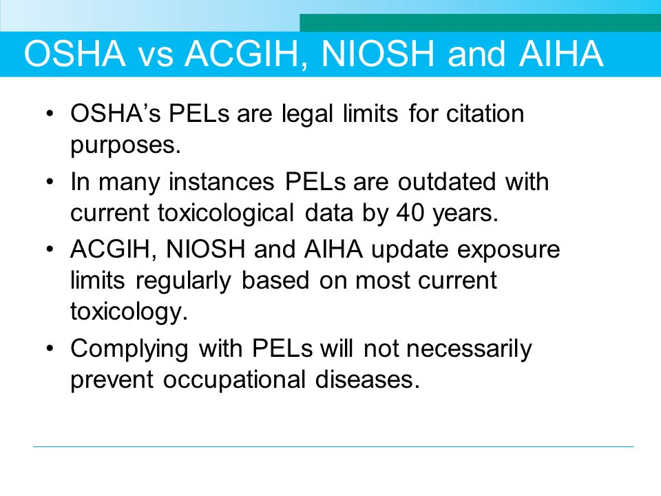 OSHA vs ACGIH, NIOSH and AIHA OSHAs PELs are legal limits for citation purposes. In many instances PELs are outdated with current toxicological data b