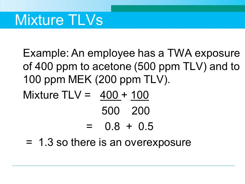 Mixture TLVs Example: An employee has a TWA exposure of 400 ppm to acetone (500 ppm TLV) and to 100 ppm MEK (200 ppm TLV).