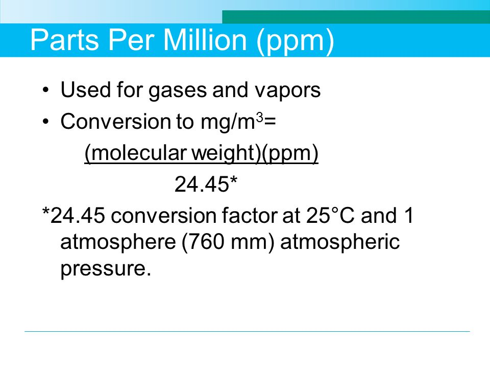 Parts Per Million (ppm) Used for gases and vapors Conversion to mg/m 3 = (molecular weight)(ppm) 24.45* *24.45 conversion factor at 25°C and 1 atmosph