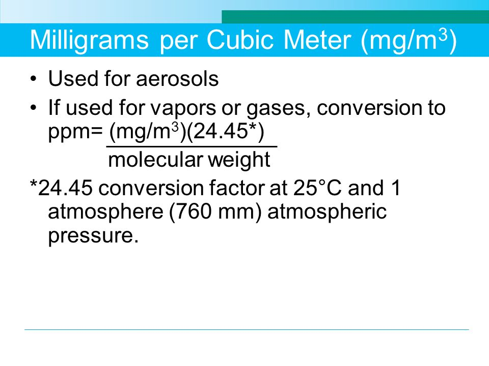 Milligrams per Cubic Meter (mg/m 3 ) Used for aerosols If used for vapors or gases, conversion to ppm= (mg/m 3 )(24.45*) molecular weight *24.45 conve