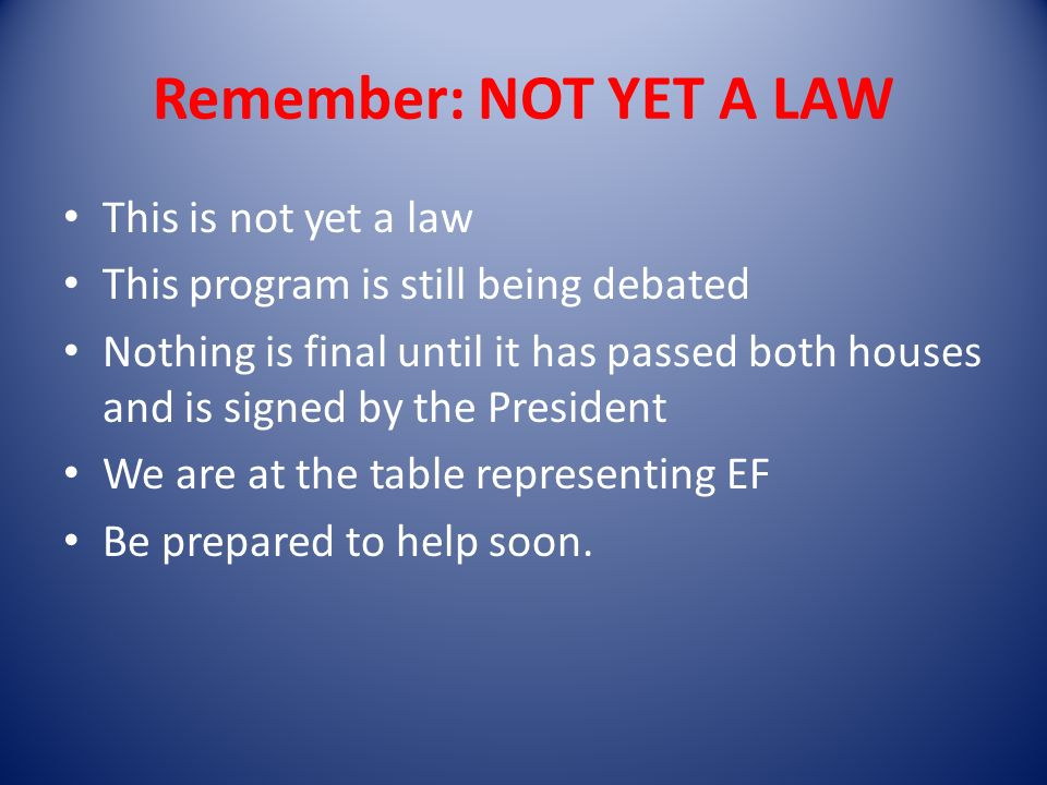 Remember: NOT YET A LAW This is not yet a law This program is still being debated Nothing is final until it has passed both houses and is signed by the President We are at the table representing EF Be prepared to help soon.
