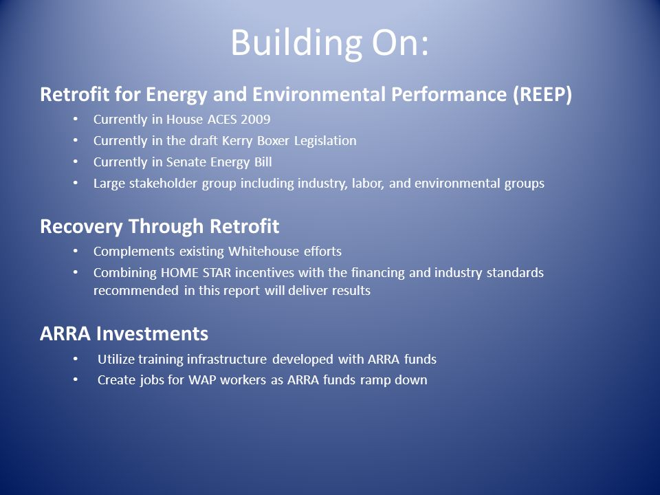 Building On: Retrofit for Energy and Environmental Performance (REEP) Currently in House ACES 2009 Currently in the draft Kerry Boxer Legislation Currently in Senate Energy Bill Large stakeholder group including industry, labor, and environmental groups Recovery Through Retrofit Complements existing Whitehouse efforts Combining HOME STAR incentives with the financing and industry standards recommended in this report will deliver results ARRA Investments Utilize training infrastructure developed with ARRA funds Create jobs for WAP workers as ARRA funds ramp down