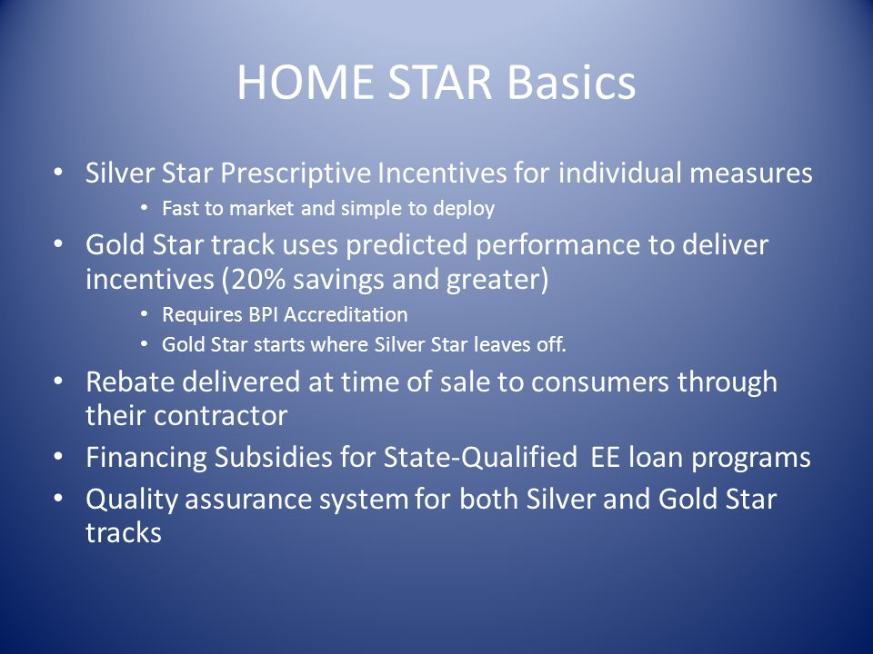 HOME STAR Basics Silver Star Prescriptive Incentives for individual measures Fast to market and simple to deploy Gold Star track uses predicted performance to deliver incentives (20% savings and greater) Requires BPI Accreditation Gold Star starts where Silver Star leaves off.