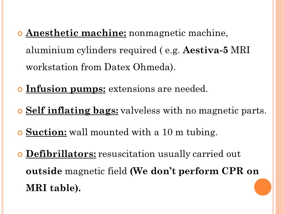Anesthetic machine: nonmagnetic machine, aluminium cylinders required ( e.g. Aestiva-5 MRI workstation from Datex Ohmeda). Infusion pumps: extensions